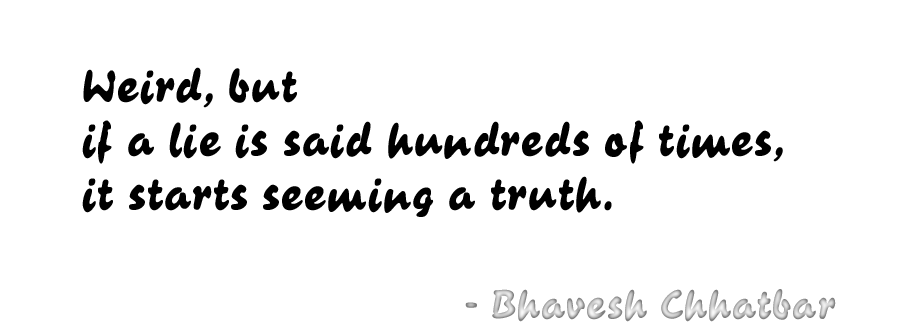 Weird, but if a lie is said hundreds of times, it starts seeming a truth. - Bhavesh Chhatbar