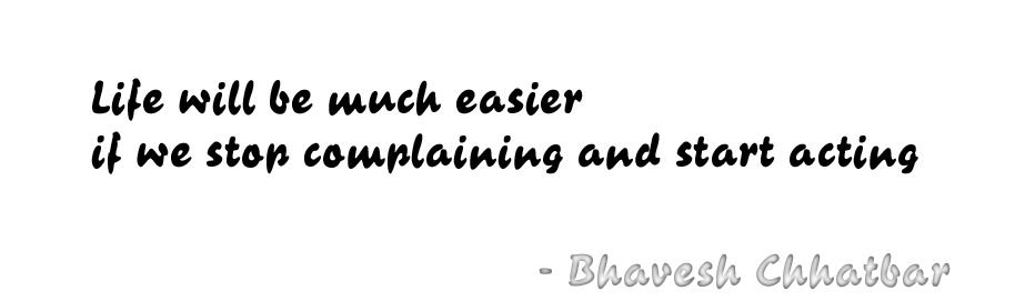 Life will be much easier if we stop complaining and start acting - Bhavesh Chhatbar