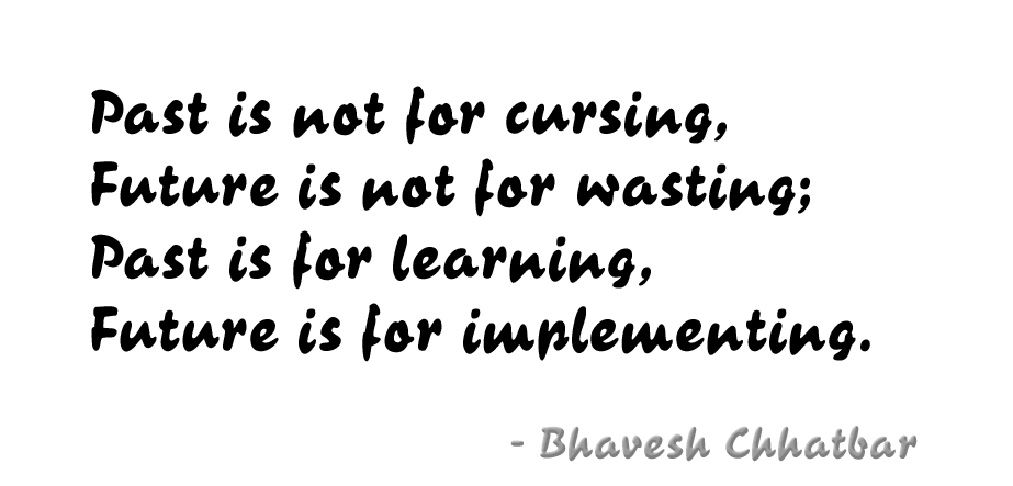 Past is not for cursing, Future is not for wasting; Past is for learning, Future is for implementing. - Bhavesh Chhatbar