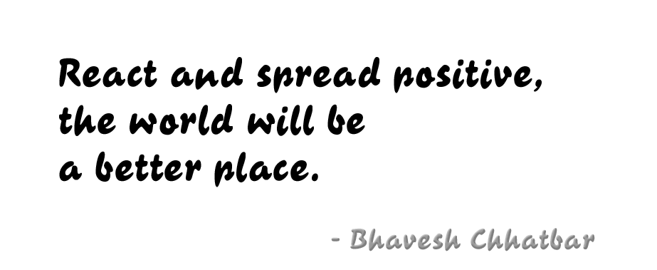 React and spread positive, the world will be a better place. - Bhavesh Chhatbar