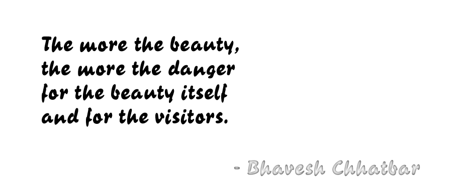The more the beauty, the more the danger for the beauty itself and for the visitors. - Bhavesh Chhatbar