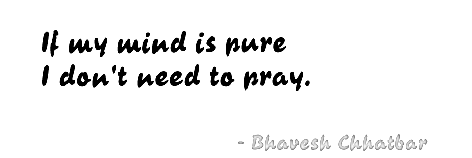If my mind is pure I don't need to pray. - Bhavesh Chhatbar