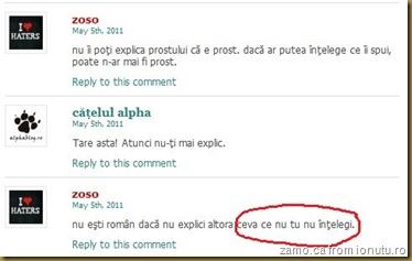 zoso: nu îi poti explica prostului ca e prost. daca ar putea întelege ce îi spui, poate n-ar mai fi prost. | alpha: Tare asta! Atunci nu-?i mai explic. |  zoso: nu esti român daca nu explici altora ceva ce nu tu nu întelegi.