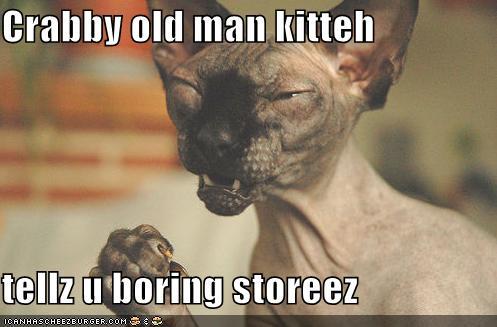 Crabby old man kitteh tellz u boring storeez