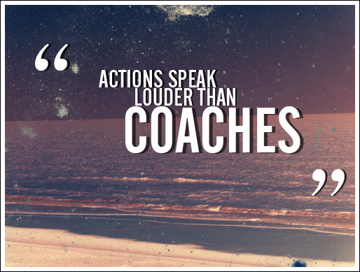 """Action speak louder than coaches"""