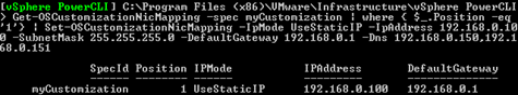 Get-OSCustomizationNicMapping -spec myCustomization | where { $_.Position -eq '1'} | Set-OSCustomizationNicMapping -IpMode UseStaticIP -IpAddress $192.168.0.100 -SubnetMask 255.255.255.0 -DefaultGateway 192.168.0.1 -Dns 192.168.0.1,192.168.0.1