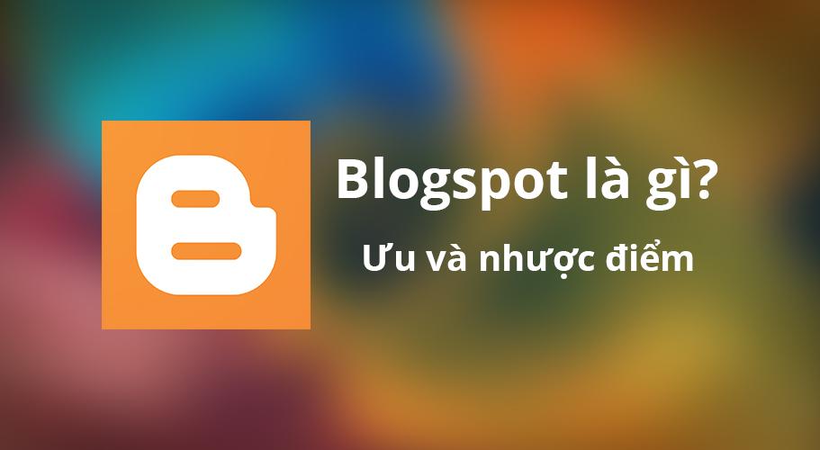 Blogspot là gì? Khi nào nên sử dụng Blogspot?