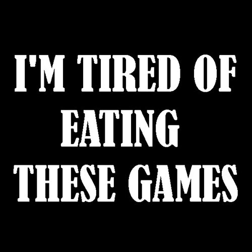 I'M TIRED OF EATING THESE GAMES