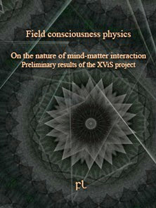 Field consciousness physics: On the nature of mind-matter interaction - Preliminary results of the XViS project