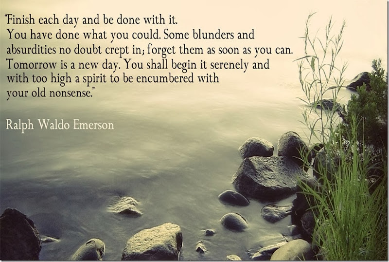 Motivational Quotes - Finish each day and be done with it. You have done what you could. Some blunders and absurdities no doubt crept in; forget them as soon as you can. Tomorrow is a new day. You shall begin it serenely and with too high a spirit to be encumbered with your old nonsense. Ralph Waldo Emerson