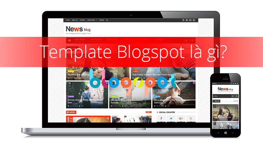 Template Blogspot là gì? Vì sao nên dùng template blogspot tùy chỉnh?
