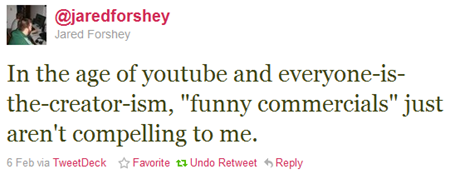 "In the age of youtube and everyone-is-the-creator-ism, ""funny commercials"" just aren't compelling to me."